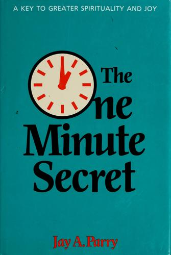 The [o]ne minute secret by Jay A. Parry