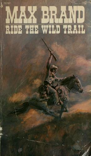 Ride the wild trail by Max Brand [pseudonym]