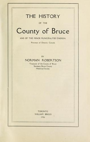 The history of the county of Bruce and of the minor municipalities therein, province of Ontario, Canada by Robertson, Norman