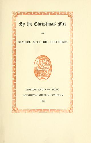 By the Christmas fire. -- by Samuel McChord Crothers